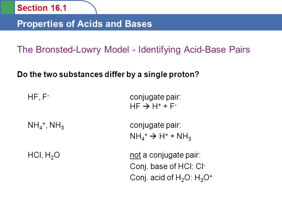 Section 16.1 Properties of Acids and Bases The Bronsted-Lowry Model - Identifying Acid-Base Pairs Do the two substances differ by a single proton.