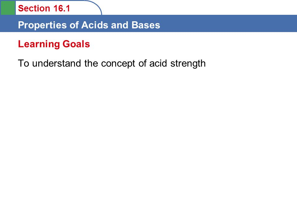 Section 16.1 Properties of Acids and Bases To understand the concept of acid strength Learning Goals