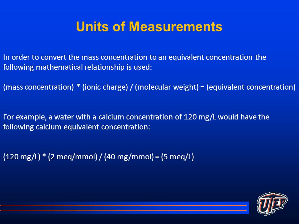 Units of Measurements In order to convert the mass concentration to an equivalent concentration the following mathematical relationship is used: (mass concentration) * (ionic charge) / (molecular weight) = (equivalent concentration) For example, a water with a calcium concentration of 120 mg/L would have the following calcium equivalent concentration: (120 mg/L) * (2 meq/mmol) / (40 mg/mmol) = (5 meq/L)