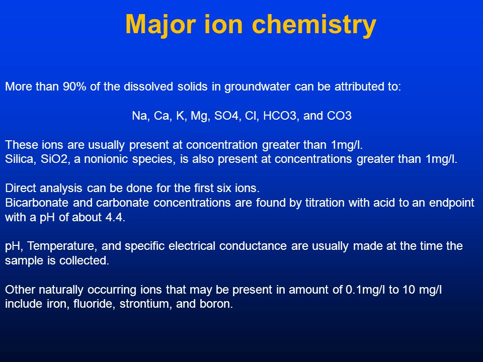 Major ion chemistry More than 90% of the dissolved solids in groundwater can be attributed to: Na, Ca, K, Mg, SO4, Cl, HCO3, and CO3 These ions are usually present at concentration greater than 1mg/l.