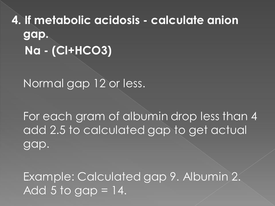 4. If metabolic acidosis - calculate anion gap. Na - (Cl+HCO3) Normal gap 12 or less.