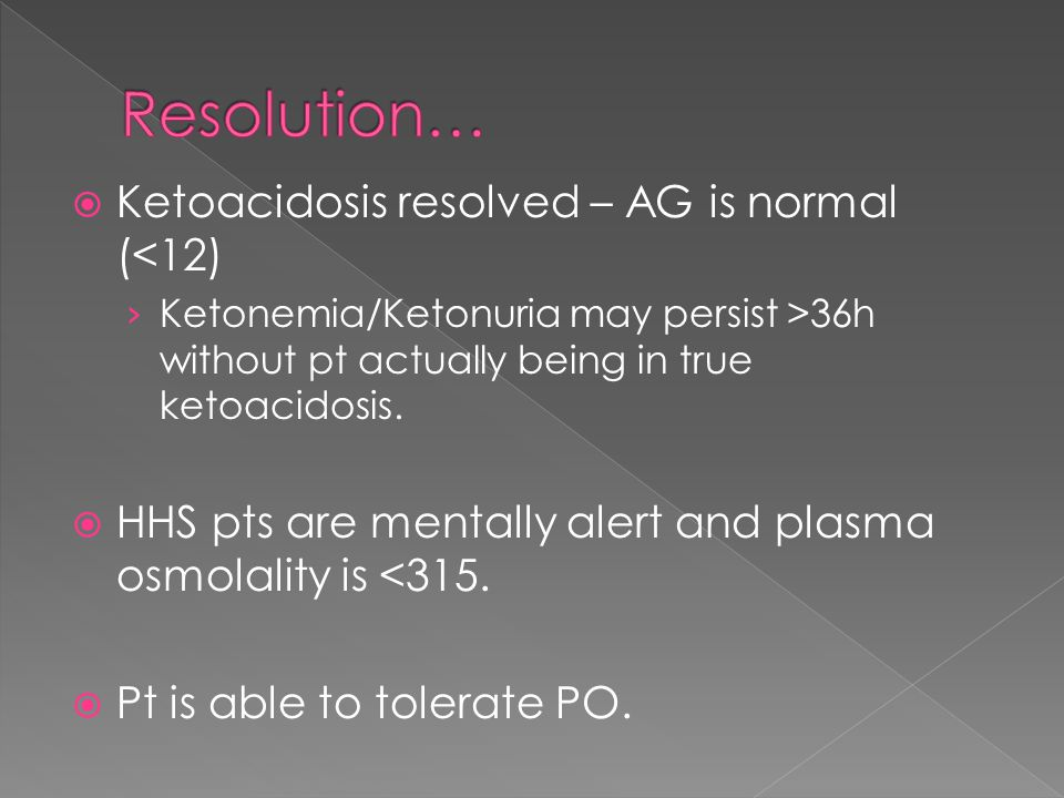  Ketoacidosis resolved – AG is normal (<12) › Ketonemia/Ketonuria may persist >36h without pt actually being in true ketoacidosis.