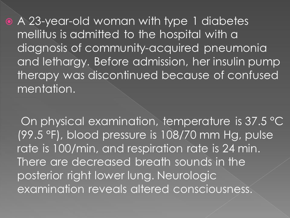  A 23-year-old woman with type 1 diabetes mellitus is admitted to the hospital with a diagnosis of community-acquired pneumonia and lethargy.
