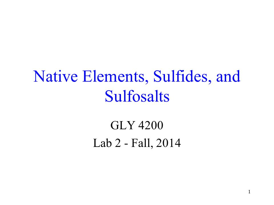 1 Native Elements, Sulfides, and Sulfosalts GLY 4200 Lab 2 - Fall, 2014