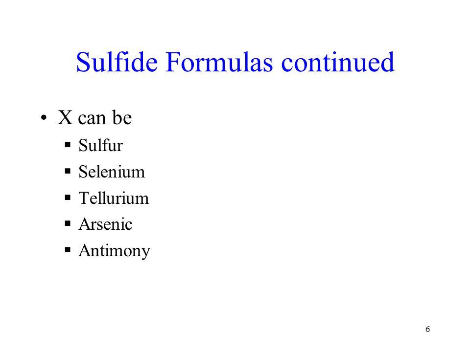 6 Sulfide Formulas continued X can be  Sulfur  Selenium  Tellurium  Arsenic  Antimony