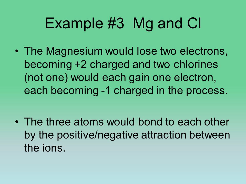 Example #3 Mg and Cl The Magnesium would lose two electrons, becoming +2 charged and two chlorines (not one) would each gain one electron, each becoming -1 charged in the process.