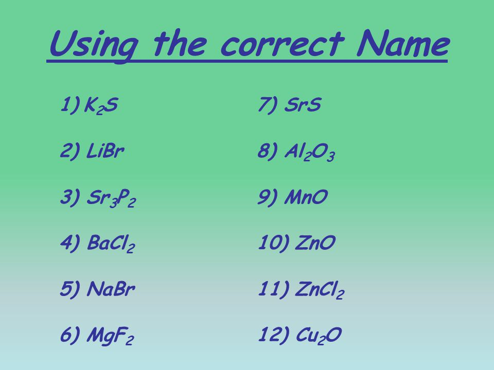 Using the correct Name 1)K 2 S7) SrS 2) LiBr8) Al 2 O 3 3) Sr 3 P 2 9) MnO 4) BaCl 2 10) ZnO 5) NaBr11) ZnCl 2 6) MgF 2 12) Cu 2 O