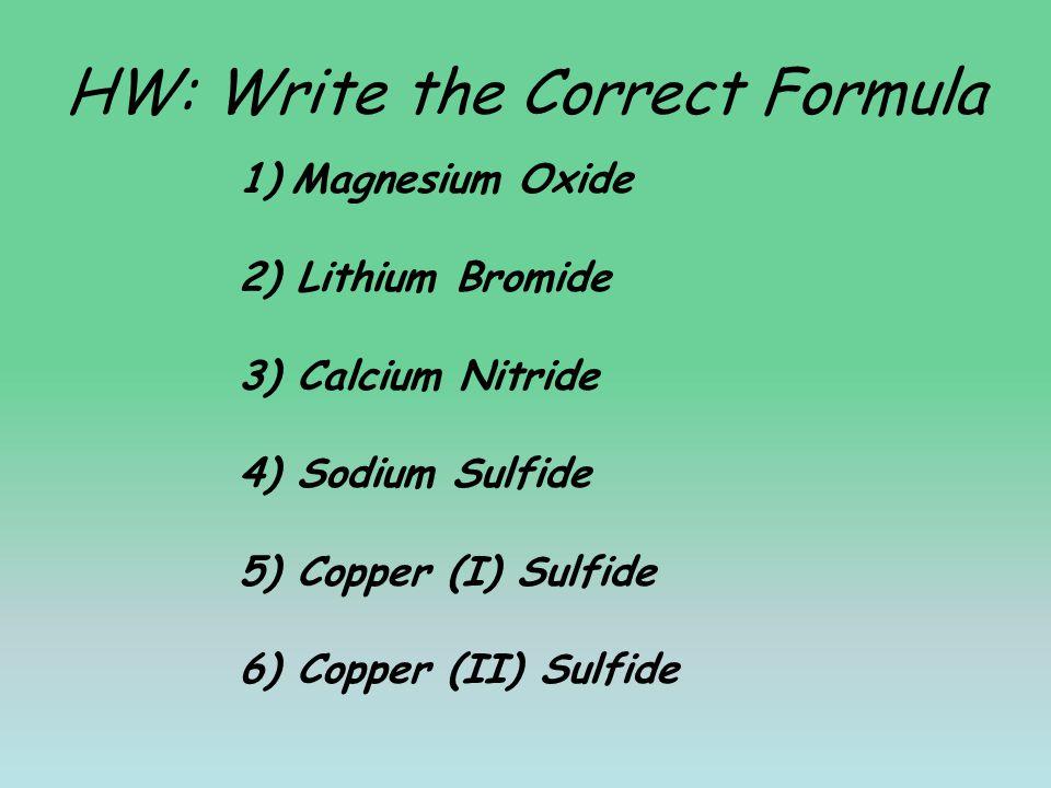 HW: Write the Correct Formula 1)Magnesium Oxide 2) Lithium Bromide 3) Calcium Nitride 4) Sodium Sulfide 5) Copper (I) Sulfide 6) Copper (II) Sulfide