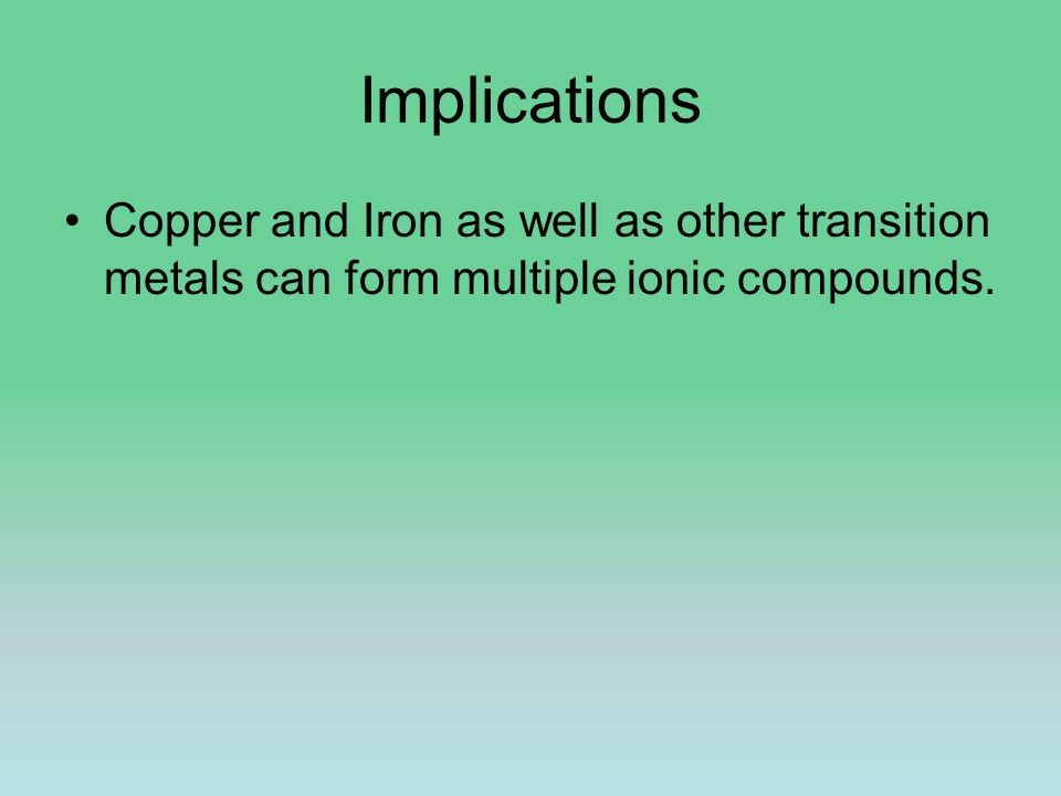 Implications Copper and Iron as well as other transition metals can form multiple ionic compounds.