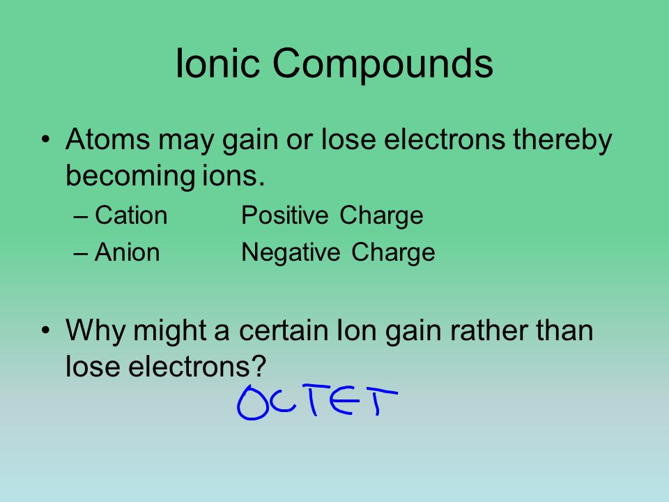Ionic Compounds Atoms may gain or lose electrons thereby becoming ions.