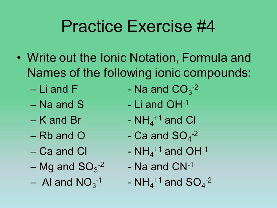 Practice Exercise #4 Write out the Ionic Notation, Formula and Names of the following ionic compounds: –Li and F- Na and CO 3 -2 –Na and S- Li and OH