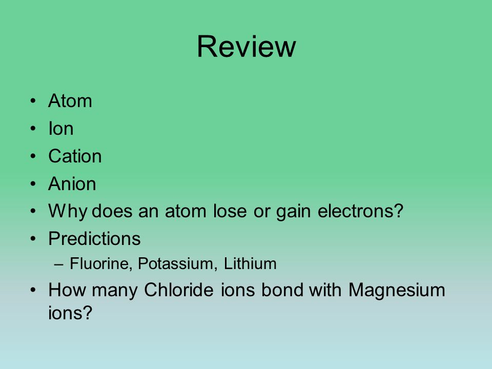 Review Atom Ion Cation Anion Why does an atom lose or gain electrons? Predictions –Fluorine, Potassium, Lithium How many Chloride ions bond with Magne