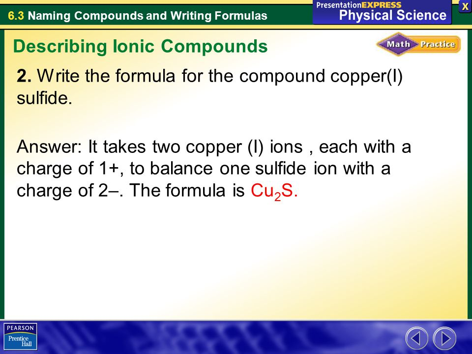 6.3 Naming Compounds and Writing Formulas 2. Write the formula for the compound copper(I) sulfide. Answer: It takes two copper (I) ions, each with a c