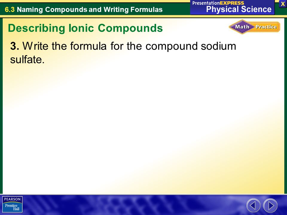 6.3 Naming Compounds and Writing Formulas 3. Write the formula for the compound sodium sulfate. Describing Ionic Compounds