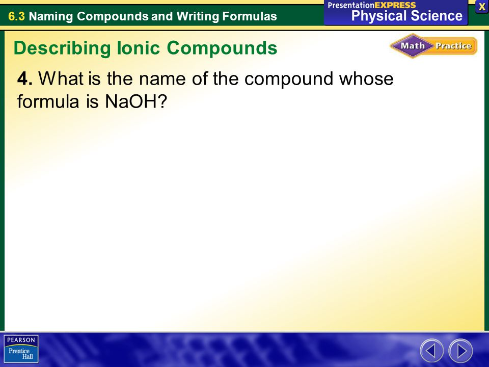 6.3 Naming Compounds and Writing Formulas 4. What is the name of the compound whose formula is NaOH? Describing Ionic Compounds