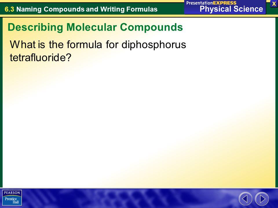 6.3 Naming Compounds and Writing Formulas What is the formula for diphosphorus tetrafluoride? Describing Molecular Compounds