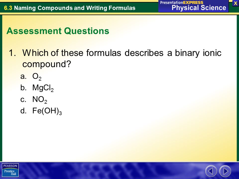 6.3 Naming Compounds and Writing Formulas Assessment Questions 1.Which of these formulas describes a binary ionic compound? a.O 2 b.MgCl 2 c.NO 2 d.Fe