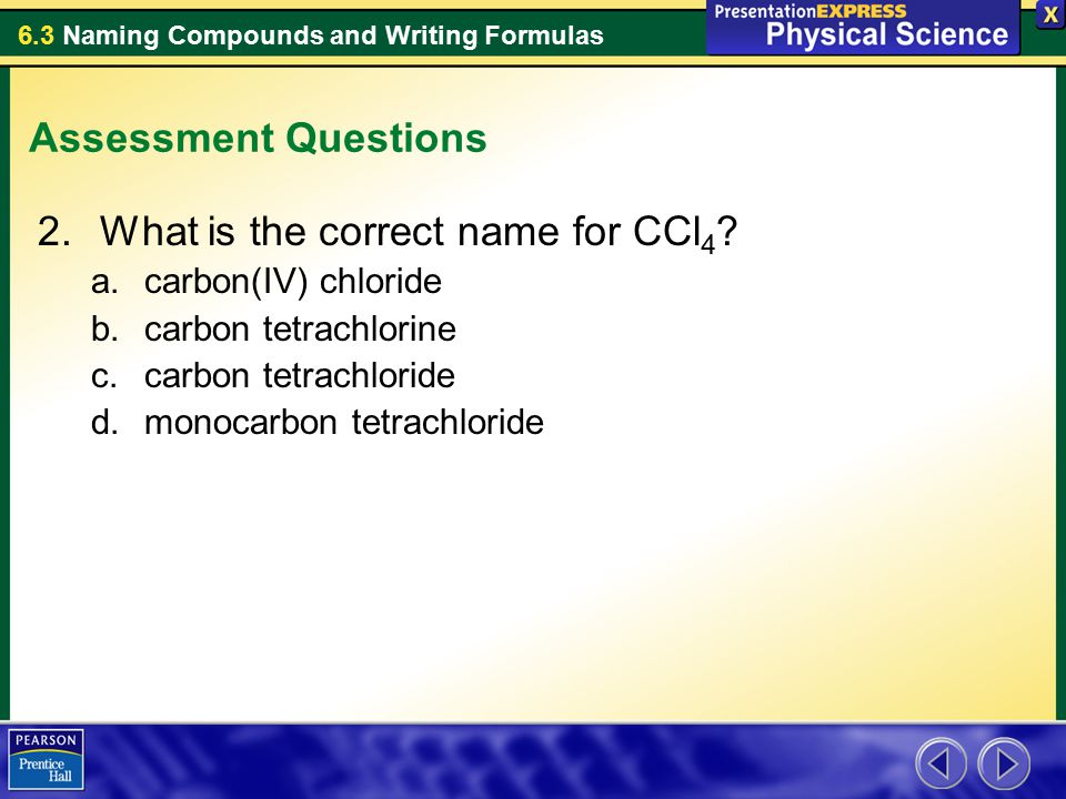 6.3 Naming Compounds and Writing Formulas Assessment Questions 2.What is the correct name for CCl 4 .