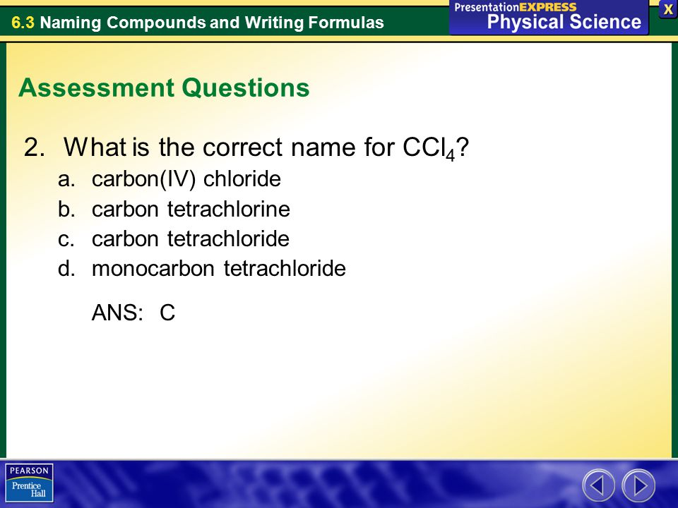 6.3 Naming Compounds and Writing Formulas Assessment Questions 2.What is the correct name for CCl 4 ? a.carbon(IV) chloride b.carbon tetrachlorine c.c