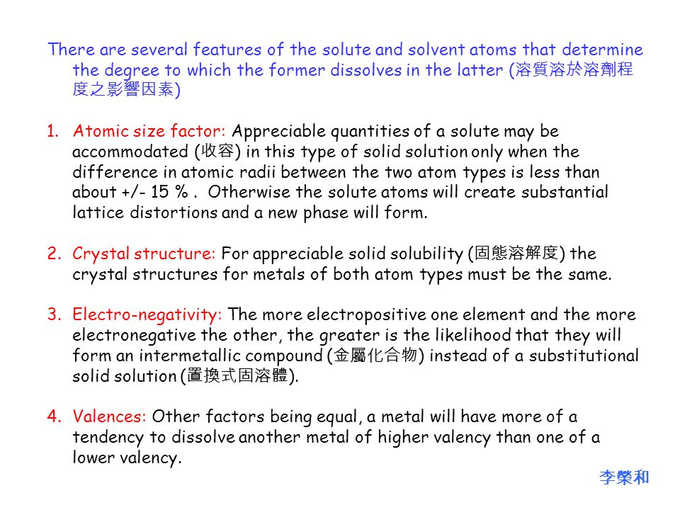 There are several features of the solute and solvent atoms that determine the degree to which the former dissolves in the latter ( 溶質溶於溶劑程 度之影響因素 ) 1.Atomic size factor: Appreciable quantities of a solute may be accommodated ( 收容 ) in this type of solid solution only when the difference in atomic radii between the two atom types is less than about +/- 15 %.