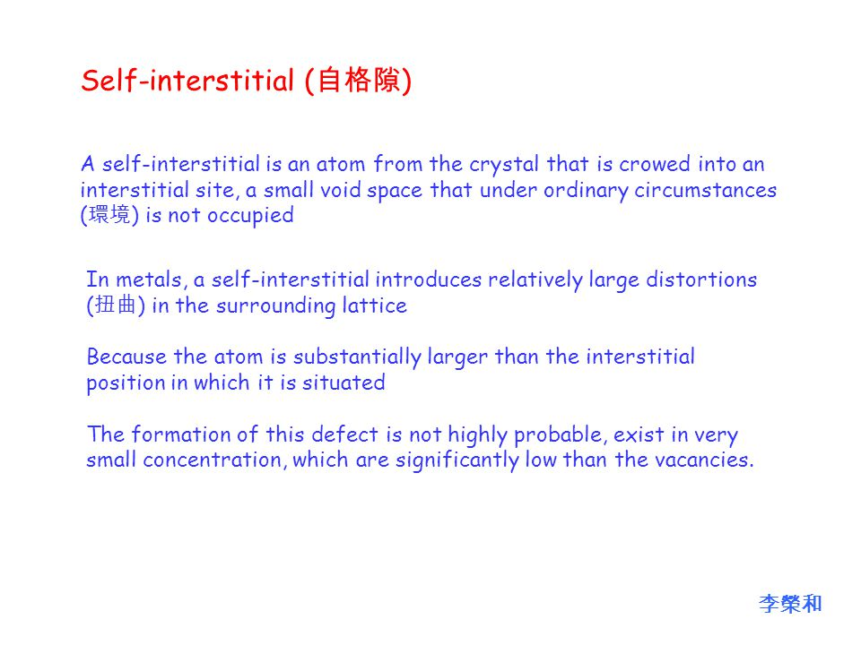 A self-interstitial is an atom from the crystal that is crowed into an interstitial site, a small void space that under ordinary circumstances ( 環境 ) is not occupied In metals, a self-interstitial introduces relatively large distortions ( 扭曲 ) in the surrounding lattice Because the atom is substantially larger than the interstitial position in which it is situated The formation of this defect is not highly probable, exist in very small concentration, which are significantly low than the vacancies.