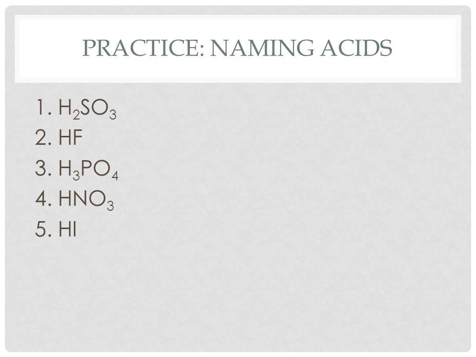 PRACTICE: NAMING ACIDS 1. H 2 SO 3 2. HF 3. H 3 PO 4 4. HNO 3 5. HI