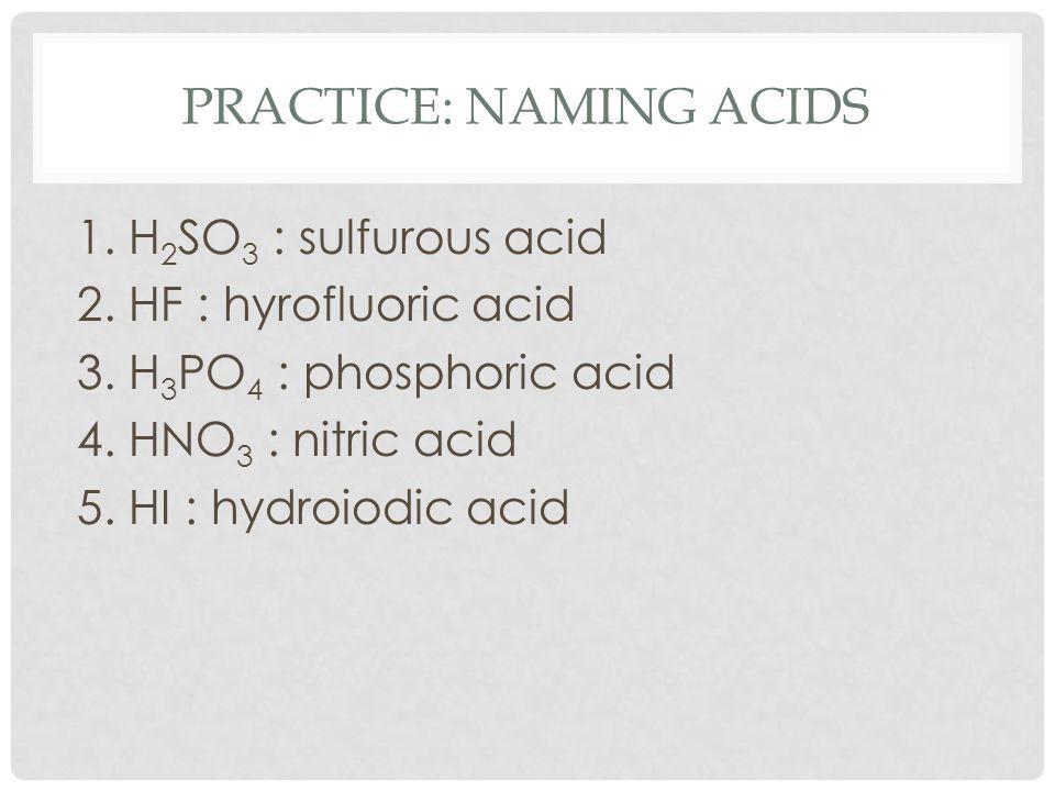 PRACTICE: NAMING ACIDS 1. H 2 SO 3 : sulfurous acid 2. HF : hyrofluoric acid 3. H 3 PO 4 : phosphoric acid 4. HNO 3 : nitric acid 5. HI : hydroiodic a