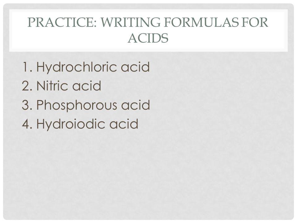 PRACTICE: WRITING FORMULAS FOR ACIDS 1. Hydrochloric acid 2. Nitric acid 3. Phosphorous acid 4. Hydroiodic acid