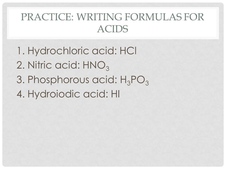 PRACTICE: WRITING FORMULAS FOR ACIDS 1. Hydrochloric acid: HCl 2.
