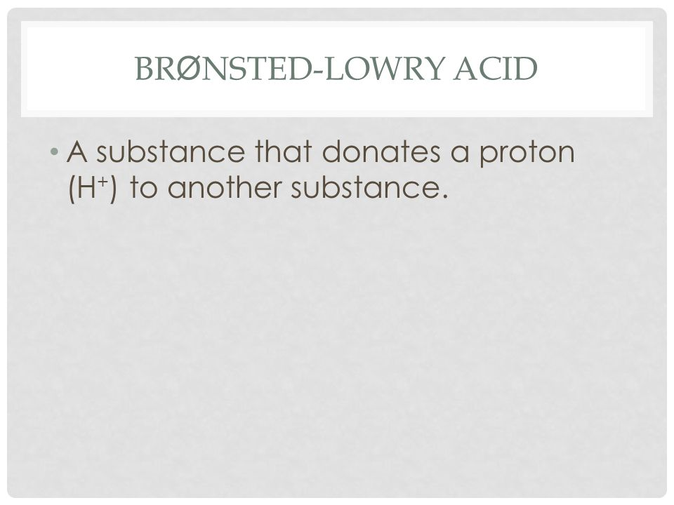 BR Ø NSTED-LOWRY ACID A substance that donates a proton (H + ) to another substance.