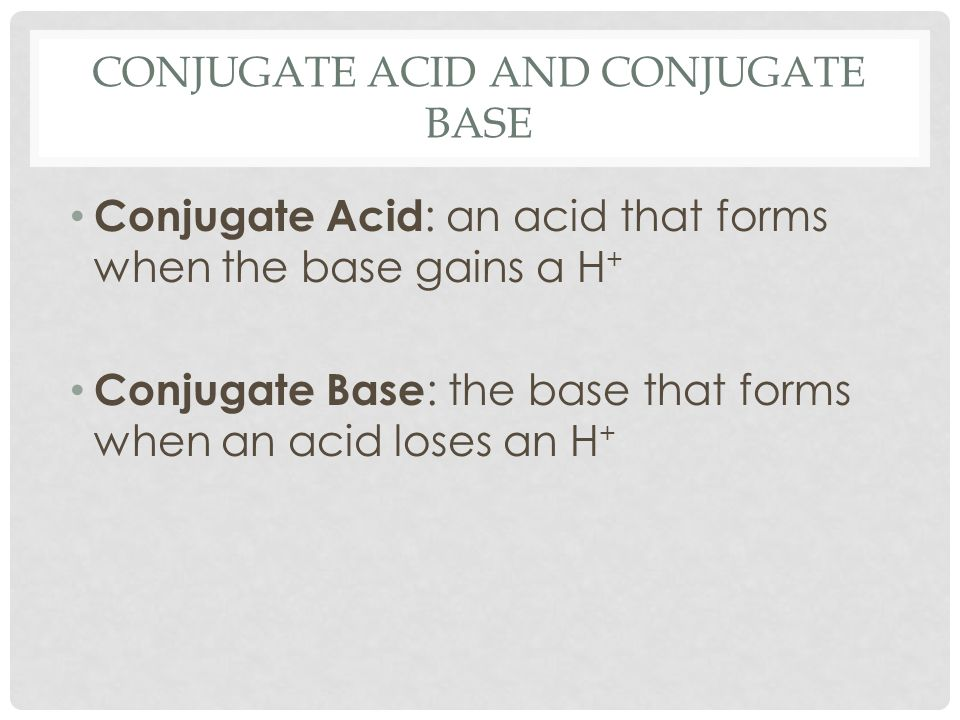 CONJUGATE ACID AND CONJUGATE BASE Conjugate Acid : an acid that forms when the base gains a H + Conjugate Base : the base that forms when an acid lose