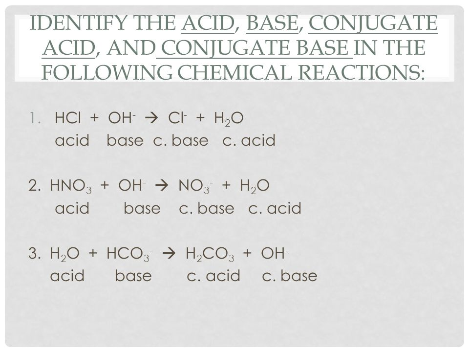 IDENTIFY THE ACID, BASE, CONJUGATE ACID, AND CONJUGATE BASE IN THE FOLLOWING CHEMICAL REACTIONS: 1.HCl + OH -  Cl - + H 2 O acid base c. base c. acid
