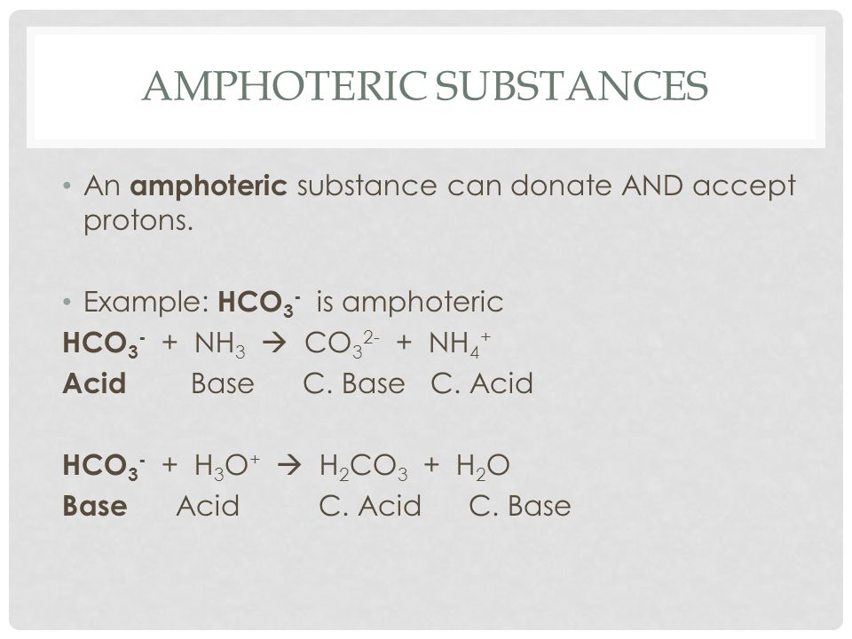 AMPHOTERIC SUBSTANCES An amphoteric substance can donate AND accept protons. Example: HCO 3 - is amphoteric HCO 3 - + NH 3  CO 3 2- + NH 4 + Acid Bas