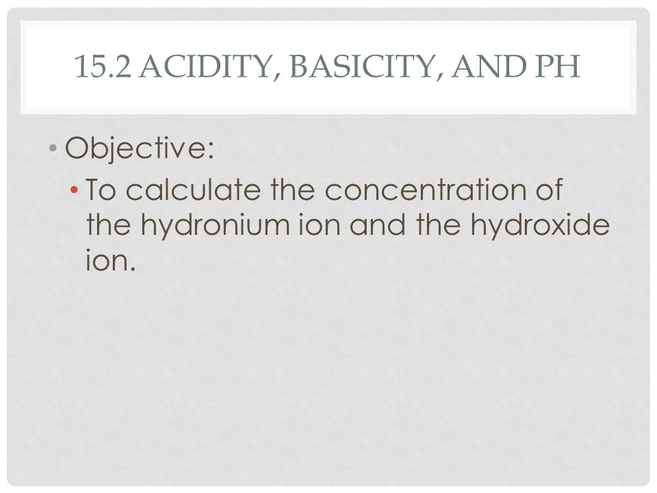 15.2 ACIDITY, BASICITY, AND PH Objective: To calculate the concentration of the hydronium ion and the hydroxide ion.
