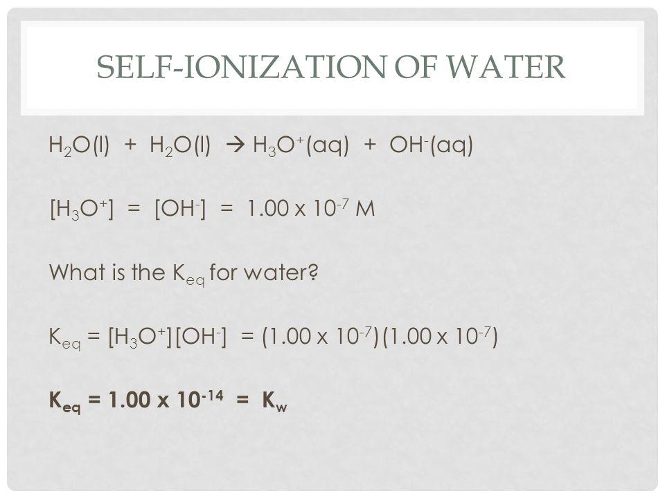 SELF-IONIZATION OF WATER H 2 O(l) + H 2 O(l)  H 3 O + (aq) + OH - (aq) [H 3 O + ] = [OH - ] = 1.00 x 10 -7 M What is the K eq for water? K eq = [H 3