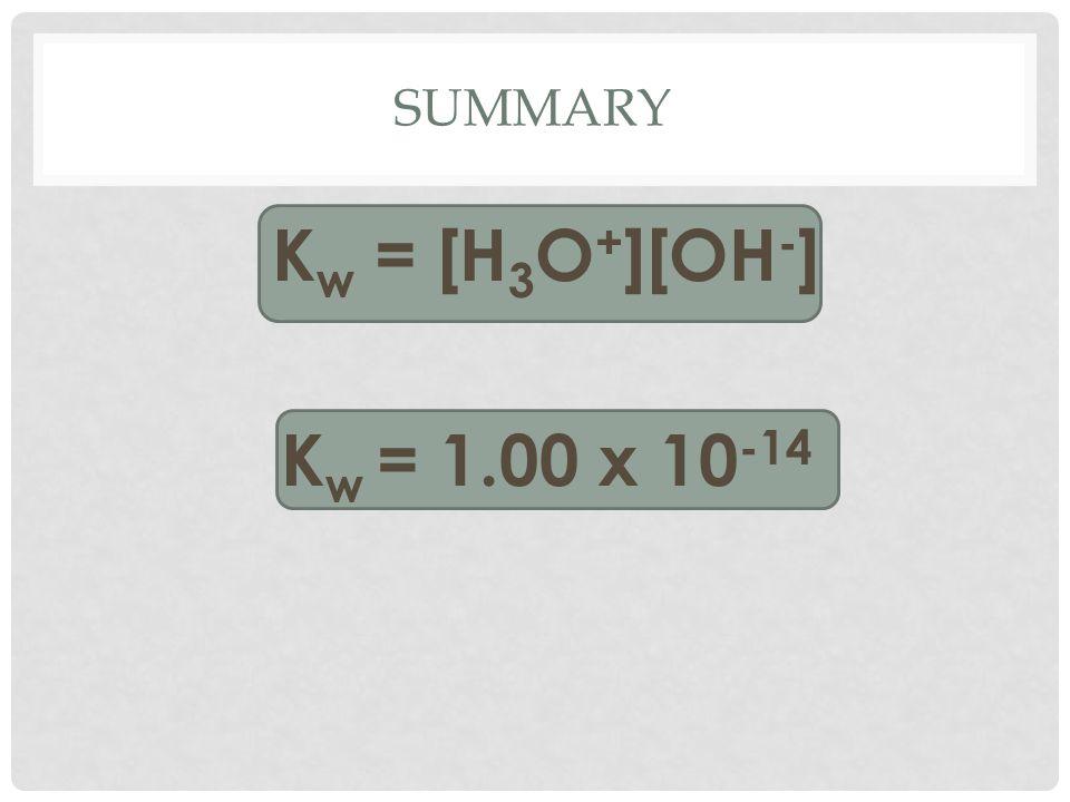 SUMMARY K w = [H 3 O + ][OH - ] K w = 1.00 x 10 -14