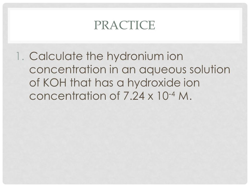 PRACTICE 1.Calculate the hydronium ion concentration in an aqueous solution of KOH that has a hydroxide ion concentration of 7.24 x 10 -4 M.
