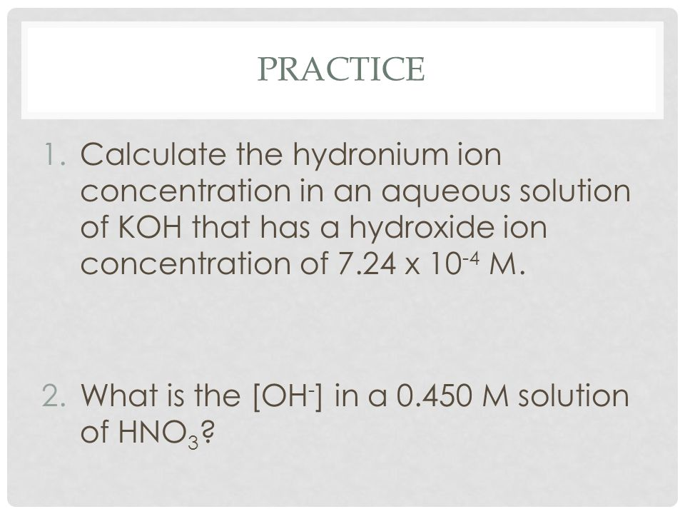 PRACTICE 1.Calculate the hydronium ion concentration in an aqueous solution of KOH that has a hydroxide ion concentration of 7.24 x 10 -4 M. 2.What is