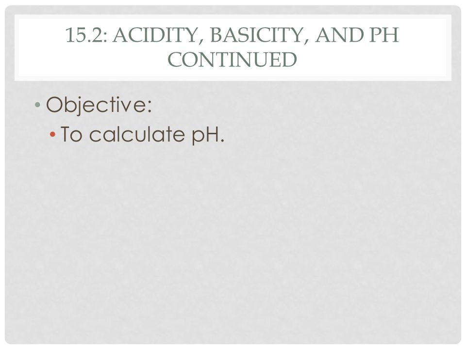 15.2: ACIDITY, BASICITY, AND PH CONTINUED Objective: To calculate pH.