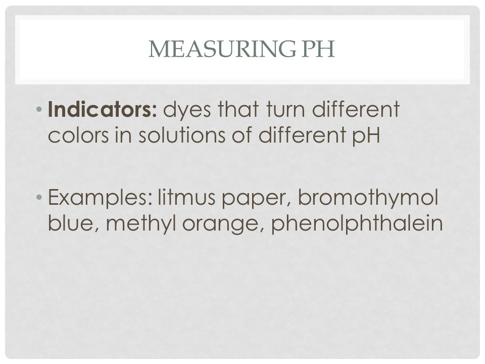 MEASURING PH Indicators: dyes that turn different colors in solutions of different pH Examples: litmus paper, bromothymol blue, methyl orange, phenolphthalein