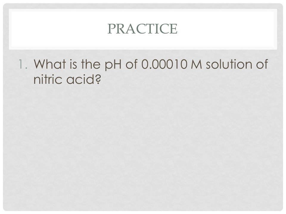 PRACTICE 1.What is the pH of 0.00010 M solution of nitric acid