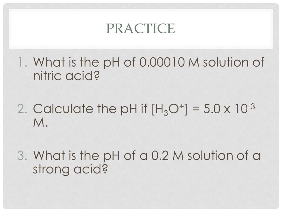 PRACTICE 1.What is the pH of 0.00010 M solution of nitric acid? 2.Calculate the pH if [H 3 O + ] = 5.0 x 10 -3 M. 3.What is the pH of a 0.2 M solution