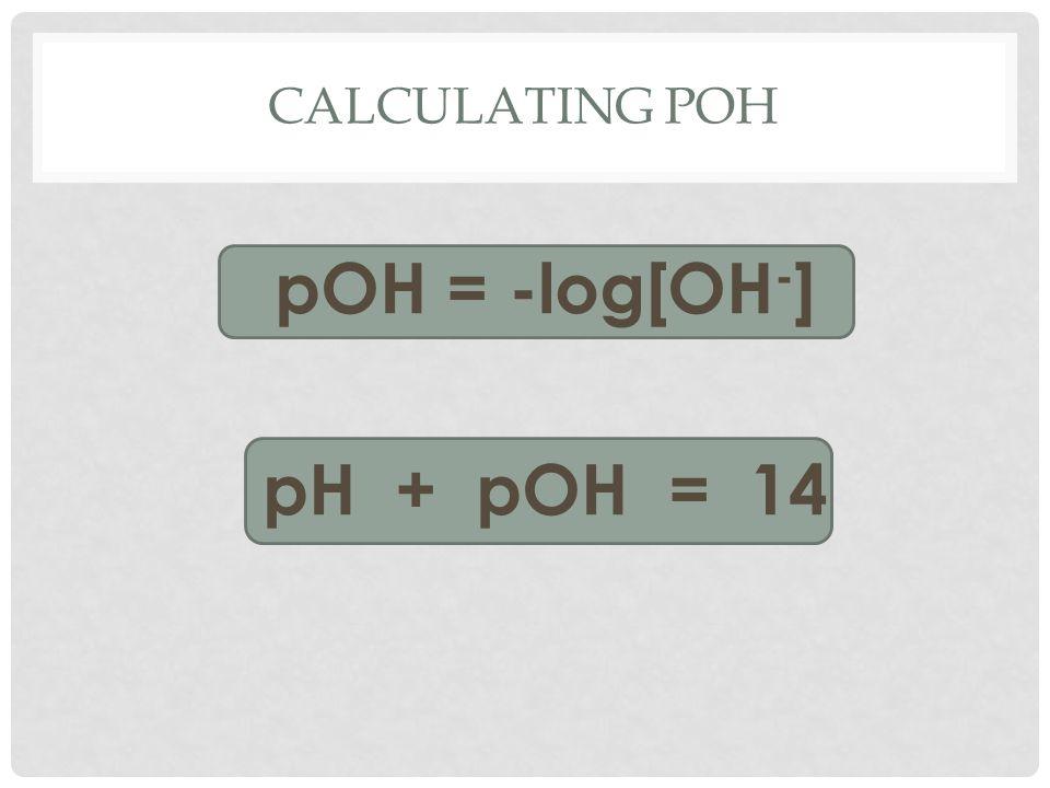 CALCULATING POH pOH = -log[OH - ] pH + pOH = 14