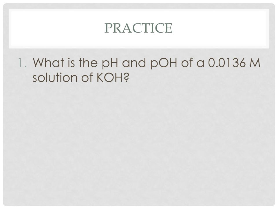 PRACTICE 1.What is the pH and pOH of a 0.0136 M solution of KOH?