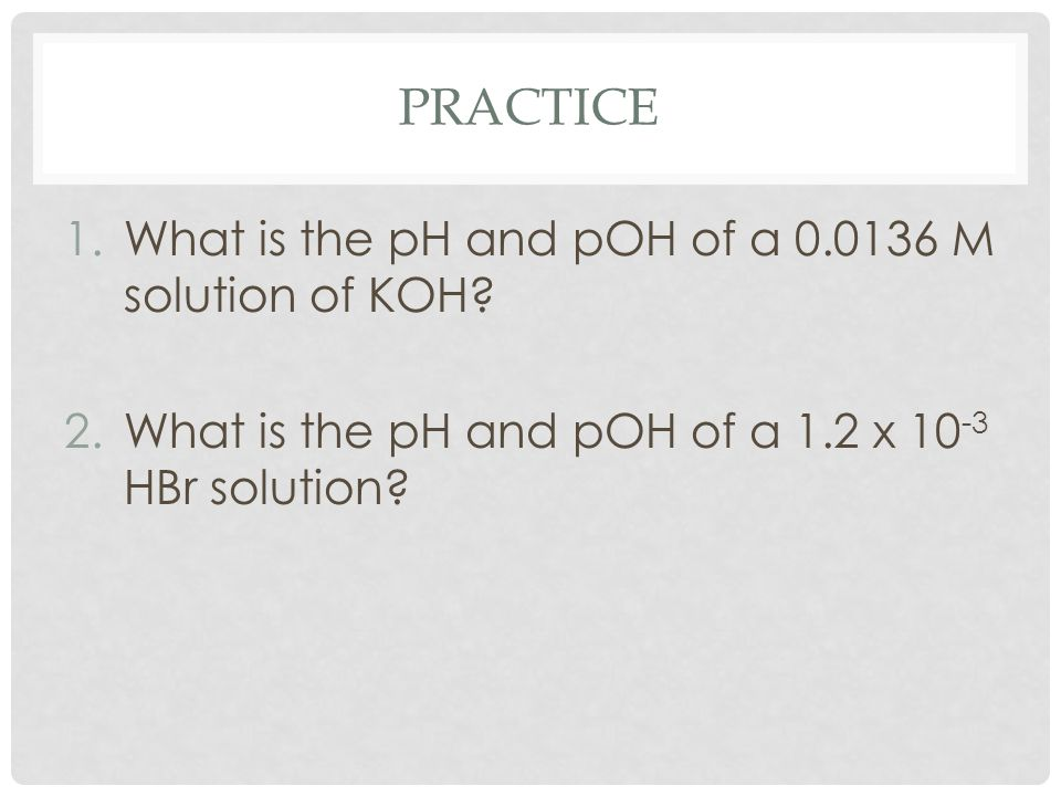 PRACTICE 1.What is the pH and pOH of a 0.0136 M solution of KOH? 2.What is the pH and pOH of a 1.2 x 10 -3 HBr solution?
