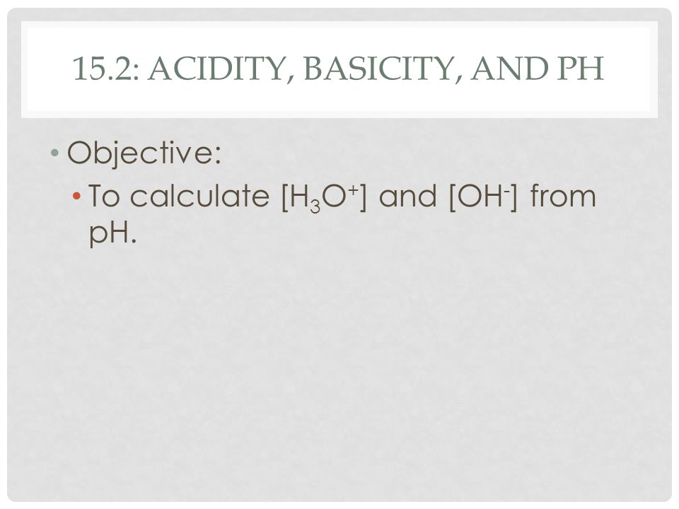 15.2: ACIDITY, BASICITY, AND PH Objective: To calculate [H 3 O + ] and [OH - ] from pH.