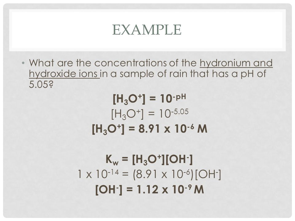 EXAMPLE What are the concentrations of the hydronium and hydroxide ions in a sample of rain that has a pH of 5.05? [H 3 O + ] = 10 -pH [H 3 O + ] = 10