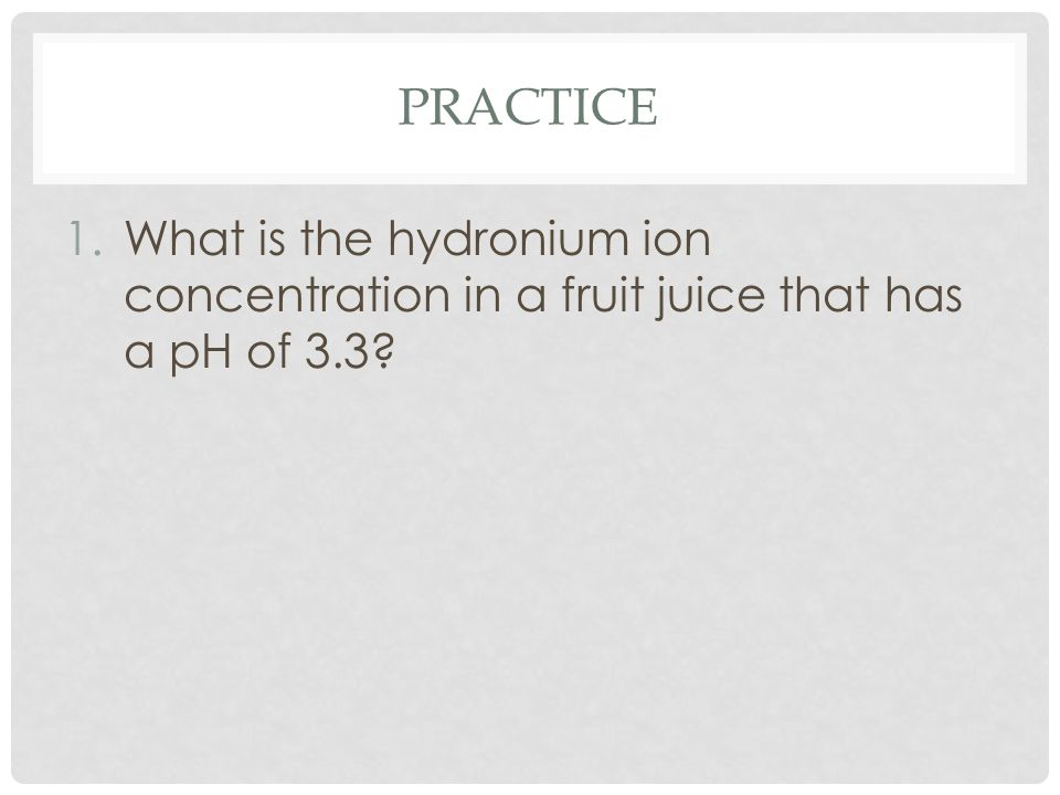 PRACTICE 1.What is the hydronium ion concentration in a fruit juice that has a pH of 3.3?
