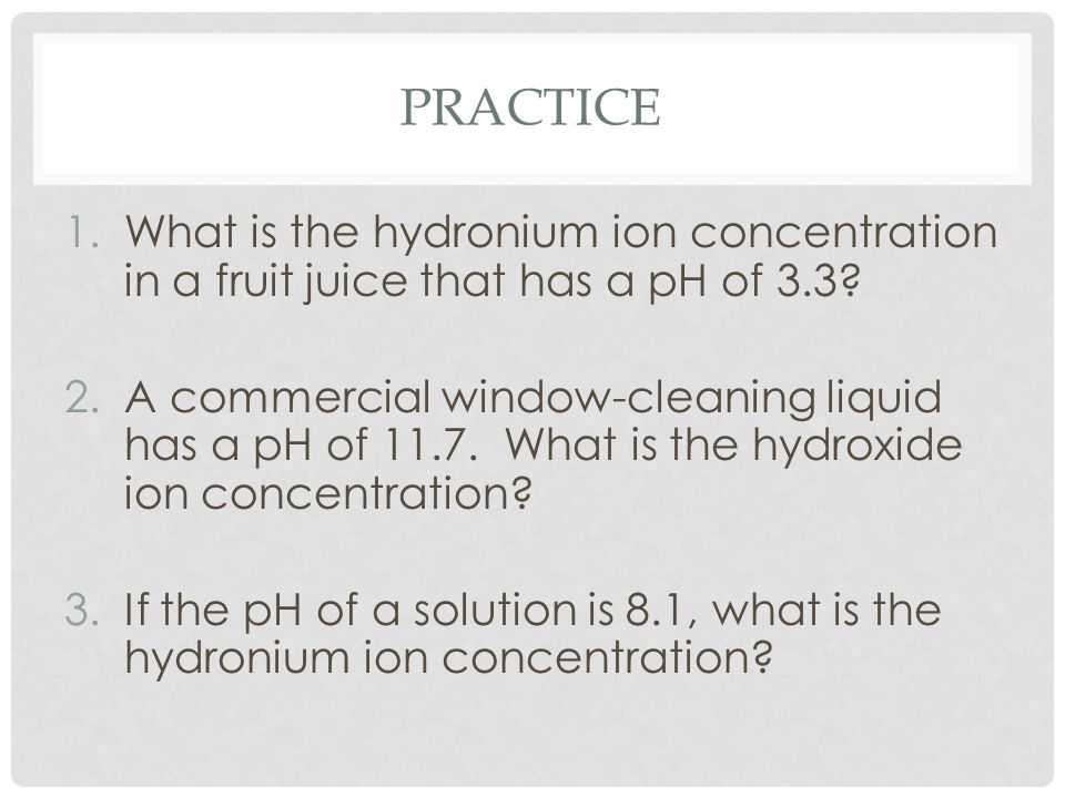 PRACTICE 1.What is the hydronium ion concentration in a fruit juice that has a pH of 3.3? 2.A commercial window-cleaning liquid has a pH of 11.7. What