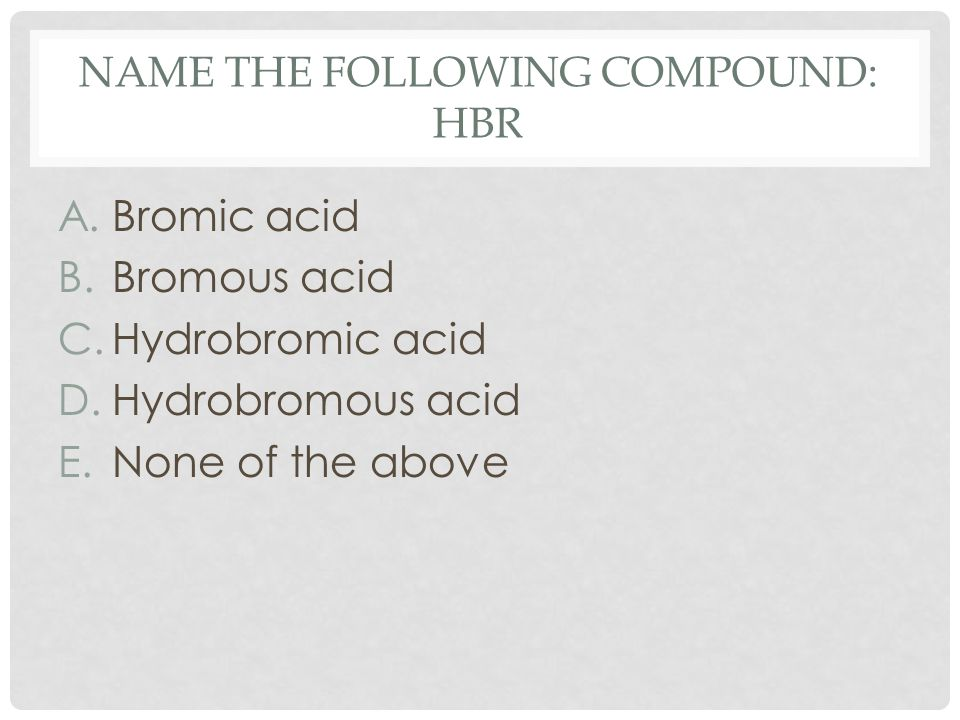 NAME THE FOLLOWING COMPOUND: HBR A.Bromic acid B.Bromous acid C.Hydrobromic acid D.Hydrobromous acid E.None of the above